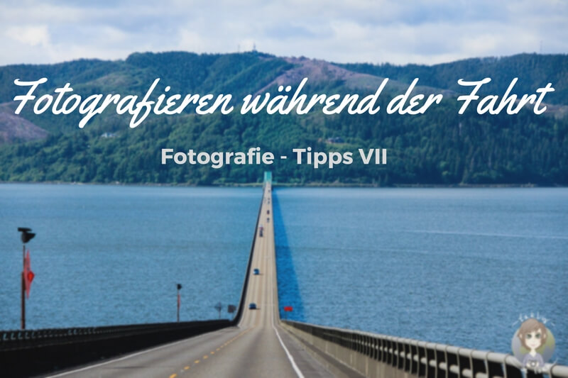Fotografie Tipps VII, Fotografieren während der Fahrt auf einem Roadtrip