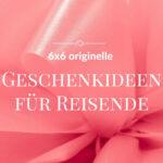 Geschenke für Reisende: 6×6 originelle Geschenkideen
