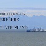 Mit der Fähre nach Vancouver Island: Infos, Tipps & Erfahrungen